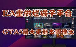 EA重做烂橘子平台,GTA5最大更新将在本周推出,螃蟹大战正式发售